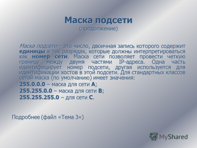 Маска подсети (продолжение) Маска подсети – это число, двоичная запись которого содержит единицы в тех разрядах, которые должны интерпретироваться как номер сети. Маска сети позволяет провести четкую границу между двумя частями IP-адреса. Одна часть