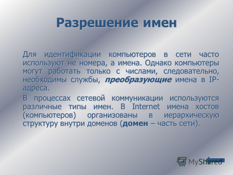 Разрешение имен Для идентификации компьютеров в сети часто используют не номера, а имена. Однако компьютеры могут работать только с числами, следовательно, необходимы службы, преобразующие имена в IP- адреса. В процессах сетевой коммуникации использу