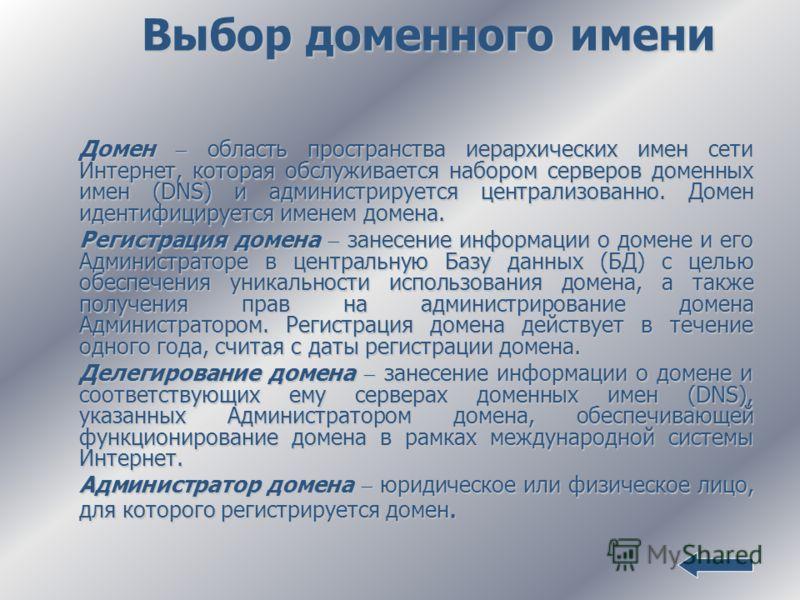 Выбор доменного имени Домен область пространства иерархических имен сети Интернет, которая обслуживается набором серверов доменных имен (DNS) и администрируется централизованно. Домен идентифицируется именем домена. Регистрация домена занесение инфор