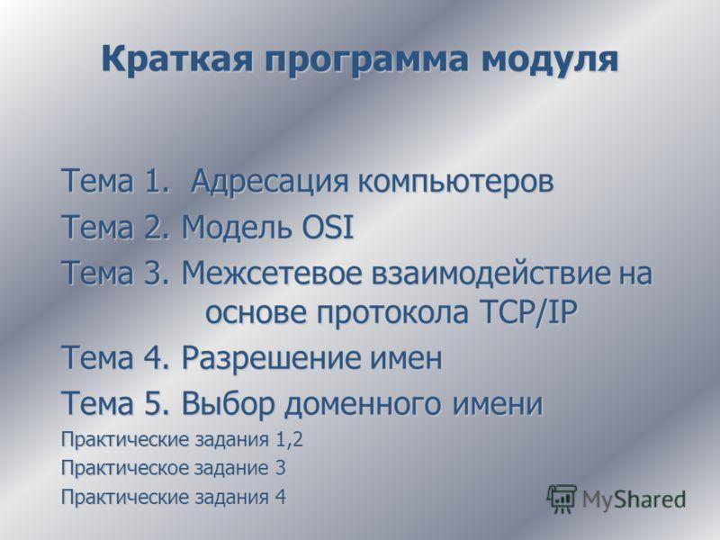 Краткая программа модуля Тема 1. Адресация компьютеров Тема 2. Модель OSI Тема 3. Межсетевое взаимодействие на основе протокола TCP/IP Тема 4. Разрешение имен Тема 5. Выбор доменного имени Практические задания 1,2 Практическое задание 3 Практические