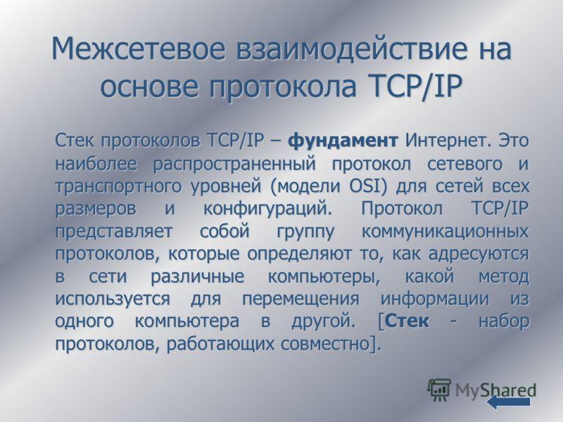 Межсетевое взаимодействие на основе протокола TCP/IP Стек протоколов TCP/IP – фундамент Интернет. Это наиболее распространенный протокол сетевого и транспортного уровней (модели OSI) для сетей всех размеров и конфигураций. Протокол TCP/IP представляе