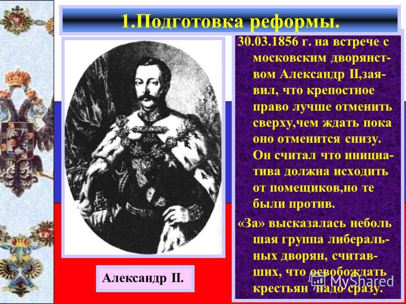 30.03.1856 г. на встрече с московским дворянст- вом Александр II,зая- вил, что крепостное право лучше отменить сверху,чем ждать пока оно отменится снизу. Он считал что инициа- тива должна исходить от помещиков,но те были против. «За» высказалась небо