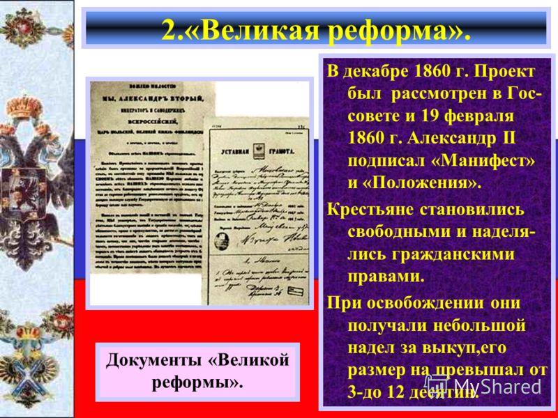 В декабре 1860 г. Проект был рассмотрен в Гос- совете и 19 февраля 1860 г. Александр II подписал «Манифест» и «Положения». Крестьяне становились свободными и наделя- лись гражданскими правами. При освобождении они получали небольшой надел за выкуп,ег