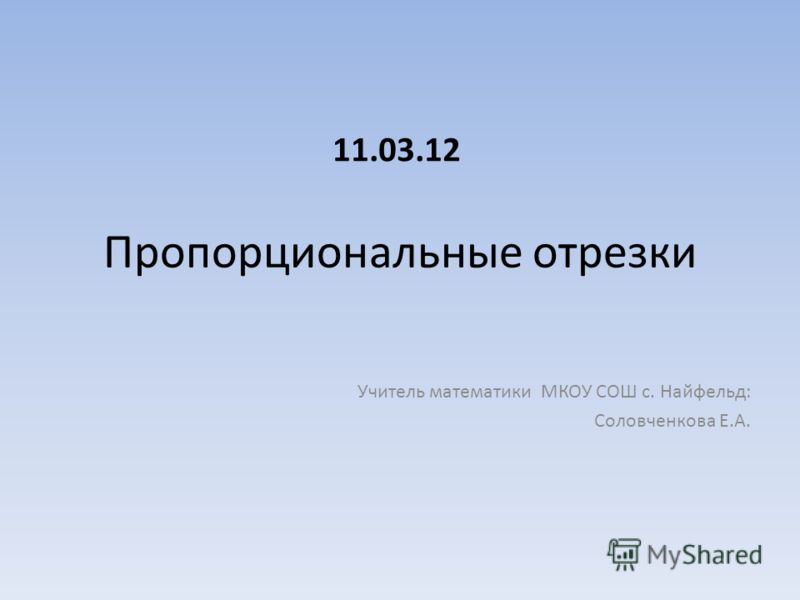 Пропорциональные отрезки Учитель математики МКОУ СОШ с. Найфельд: Соловченкова Е.А. 11.03.12