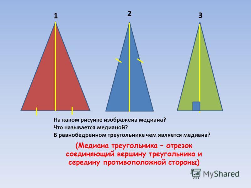 1 2 3 На каком рисунке изображена медиана? Что называется медианой? В равнобедренном треугольнике чем является медиана? (Медиана треугольника – отрезок соединяющий вершину треугольника и середину противоположной стороны)