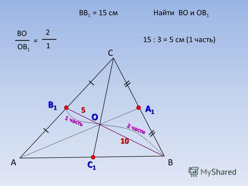 А С В В1В1В1В1 А1А1А1А1 О ВО ОВ 1 = 2 1 С1С1С1С1 ВВ 1 = 15 смНайти ВО и ОВ 1 2 части 1 часть 15 : 3 = 5 см (1 часть) 10 5