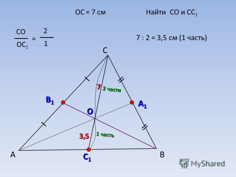 А С В В1В1В1В1 А1А1А1А1 О СО ОС 1 = 2 1 С1С1С1С1 ОС = 7 смНайти СО и СС 1 2 части 1 часть 7 : 2 = 3,5 см (1 часть) 3,5 7