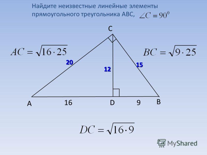 B C А D169 20 15 12 Найдите неизвестные линейные элементы прямоугольного треугольника АВС,