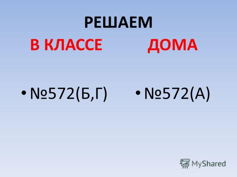 РЕШАЕМ В КЛАССЕ 572(Б,Г) ДОМА 572(А)