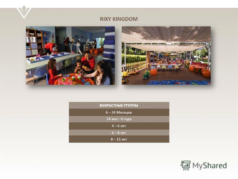 ВОЗРАСТНЫЕ ГРУППЫ 6 – 24 Месяцев 24 мес– 4 года 4 – 6 лет 6 – 8 лет RIXY KINGDOM 8 – 13 лет