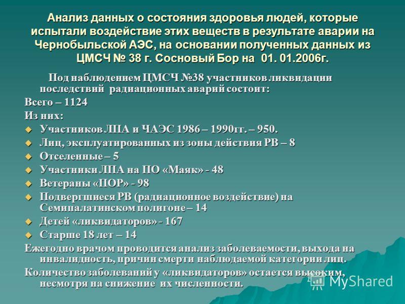 Анализ данных о состояния здоровья людей, которые испытали воздействие этих веществ в результате аварии на Чернобыльской АЭС, на основании полученных данных из ЦМСЧ 38 г. Сосновый Бор на 01. 01.2006г. Под наблюдением ЦМСЧ 38 участников ликвидации пос