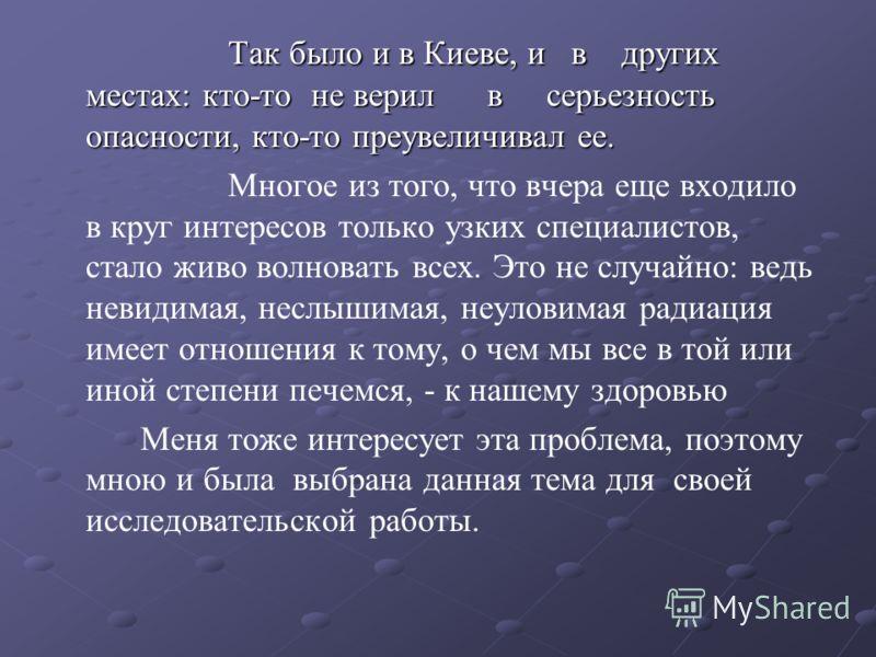 Так было и в Киеве, и в других местах: кто-то не верил в серьезность опасности, кто-то преувеличивал ее. Многое из того, что вчера еще входило в круг интересов только узких специалистов, стало живо волновать всех. Это не случайно: ведь невидимая, нес