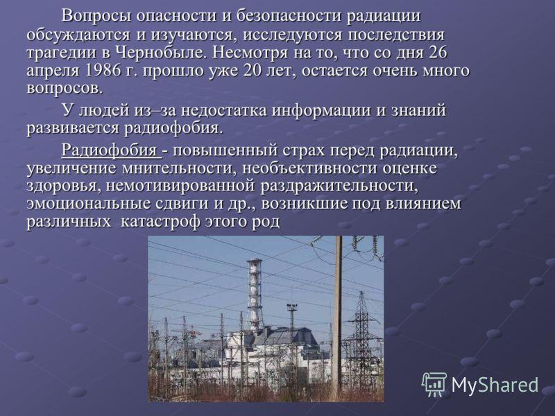 Вопросы опасности и безопасности радиации обсуждаются и изучаются, исследуются последствия трагедии в Чернобыле. Несмотря на то, что со дня 26 апреля 1986 г. прошло уже 20 лет, остается очень много вопросов. У людей из–за недостатка информации и знан