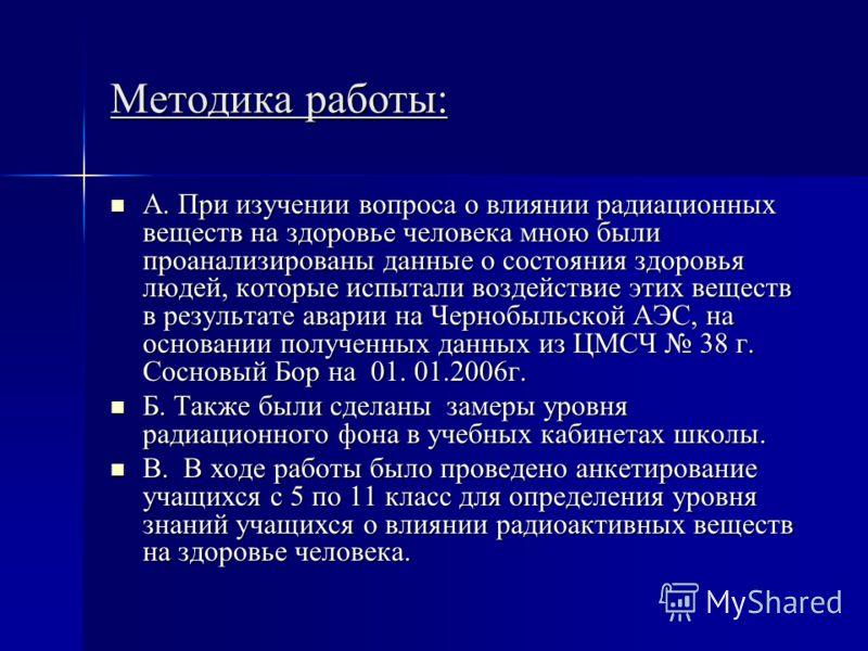 Методика работы: А. При изучении вопроса о влиянии радиационных веществ на здоровье человека мною были проанализированы данные о состояния здоровья людей, которые испытали воздействие этих веществ в результате аварии на Чернобыльской АЭС, на основани
