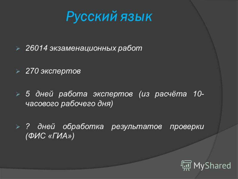 Русский язык 26014 экзаменационных работ 270 экспертов 5 дней работа экспертов (из расчёта 10- часового рабочего дня) ? дней обработка результатов проверки (ФИС «ГИА»)