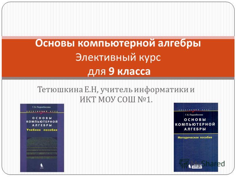 Тетюшкина Е. Н, учитель информатики и ИКТ МОУ СОШ 1. Основы компьютерной алгебры Элективный курс для 9 класса