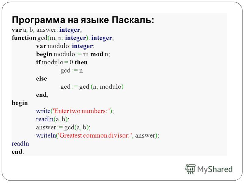 Программа на языке Паскаль: var a, b, answer: integer; function gcd(m, n: integer): integer; var modulo: integer; begin modulo := m mod n; if modulo = 0 then gcd := n else gcd := gcd (n, modulo) end; begin write('Enter two numbers: '); readln(a, b);