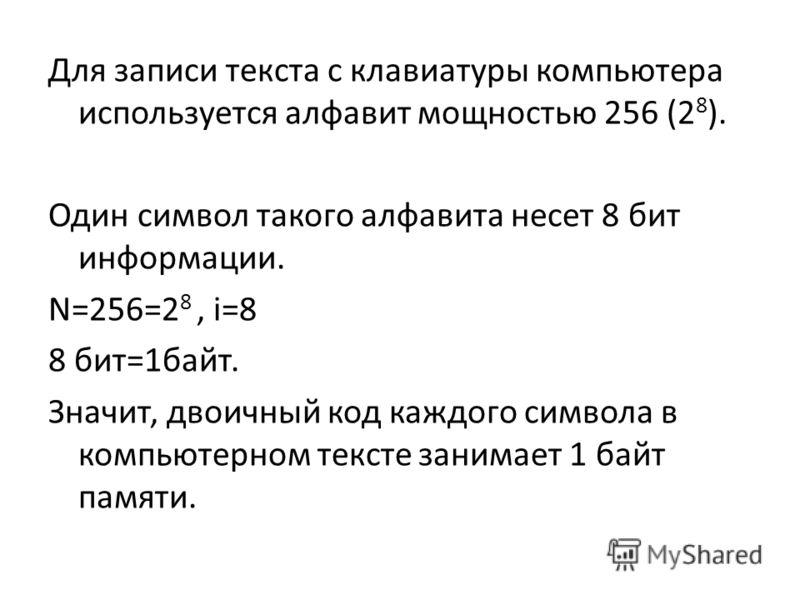 Для записи текста с клавиатуры компьютера используется алфавит мощностью 256 (2 8 ). Один символ такого алфавита несет 8 бит информации. N=256=2 8, i=8 8 бит=1байт. Значит, двоичный код каждого символа в компьютерном тексте занимает 1 байт памяти.