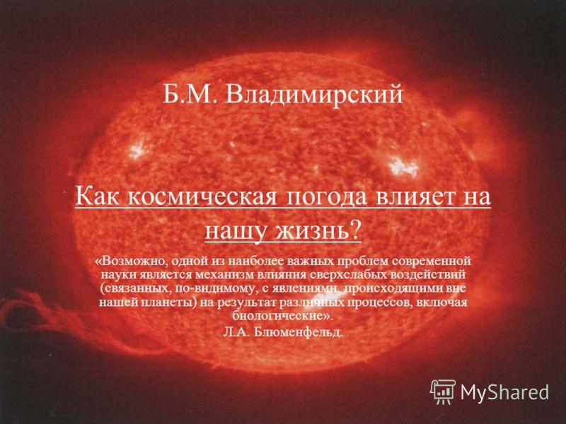 Б.М. Владимирский Как космическая погода влияет на нашу жизнь? «Возможно, одной из наиболее важных проблем современной науки является механизм влияния сверхслабых воздействий (связанных, по-видимому, с явлениями, происходящими вне нашей планеты) на р