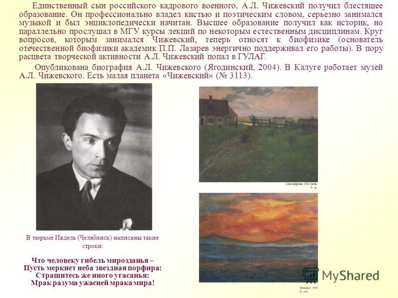 Единственный сын российского кадрового военного, А.Л. Чижевский получил блестящее образование. Он профессионально владел кистью и поэтическим словом, серьезно занимался музыкой и был энциклопедически начитан. Высшее образование получил как историк, н