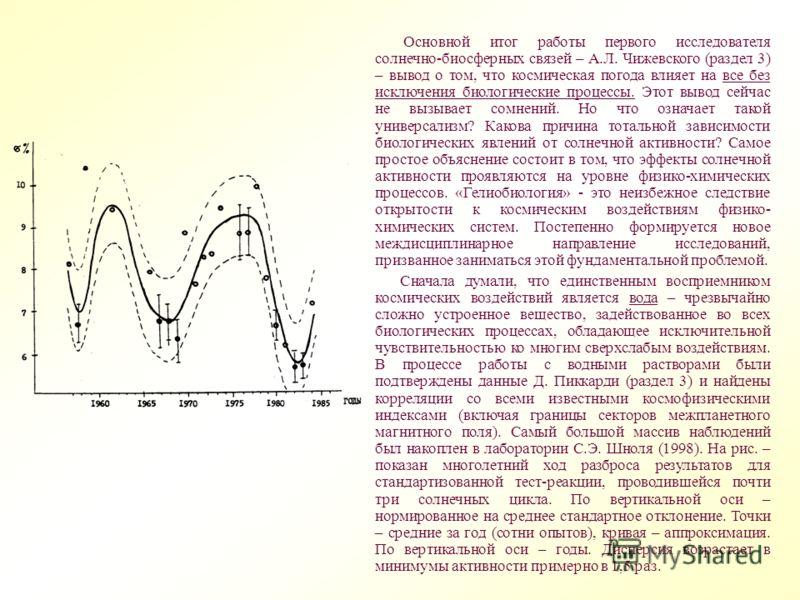 Основной итог работы первого исследователя солнечно-биосферных связей – А.Л. Чижевского (раздел 3) – вывод о том, что космическая погода влияет на все без исключения биологические процессы. Этот вывод сейчас не вызывает сомнений. Но что означает тако