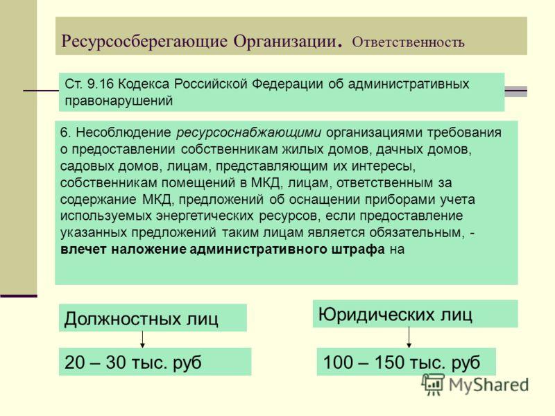 Ресурсосберегающие Организации. Ответственность. Ст. 9.16 Кодекса Российской Федерации об административных правонарушений 6. Несоблюдение ресурсоснабжающими организациями требования о предоставлении собственникам жилых домов, дачных домов, садовых до