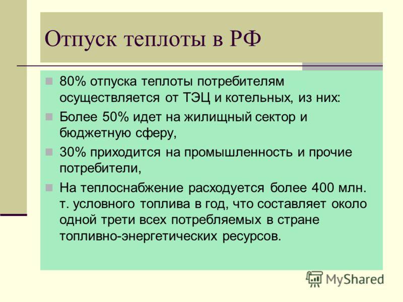 Отпуск теплоты в РФ 80% отпуска теплоты потребителям осуществляется от ТЭЦ и котельных, из них: Более 50% идет на жилищный сектор и бюджетную сферу, 30% приходится на промышленность и прочие потребители, На теплоснабжение расходуется более 400 млн. т