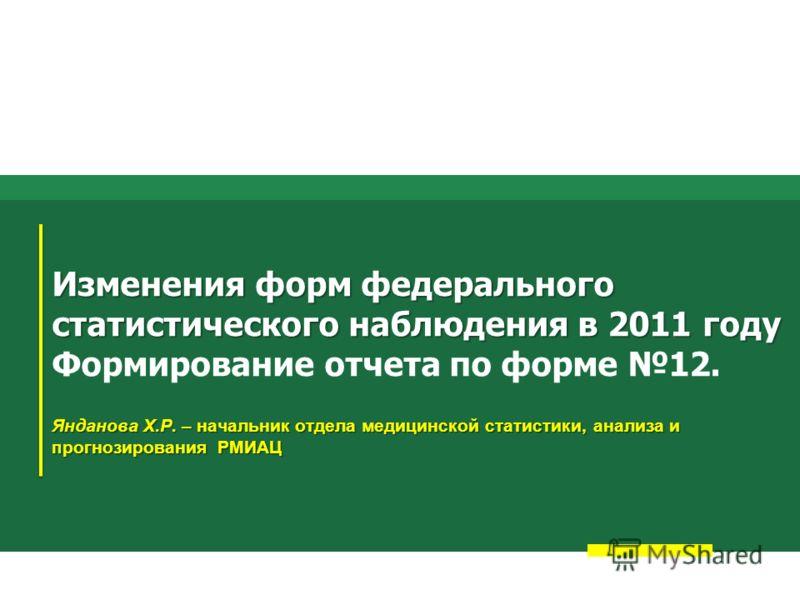 Изменения форм федерального статистического наблюдения в 2011 году Янданова Х.Р. – начальник отдела медицинской статистики, анализа и прогнозирования РМИАЦ Изменения форм федерального статистического наблюдения в 2011 году Формирование отчета по форм