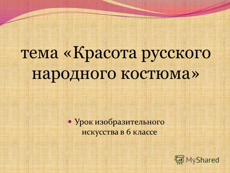 тема «Красота русского народного костюма» Урок изобразительного искусства в 6 классе