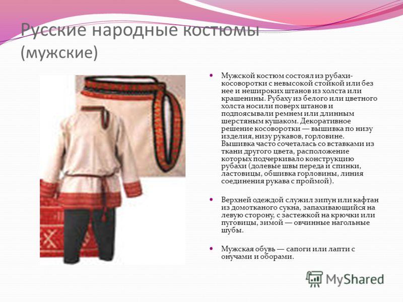 Русские народные костюмы (мужские) Мужской костюм состоял из рубахи- косоворотки с невысокой стойкой или без нее и нешироких штанов из холста или крашенины. Рубаху из белого или цветного холста носили поверх штанов и подпоясывали ремнем или длинным ш