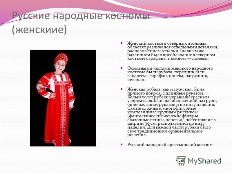 Русские народные костюмы (женскиие) Женский костюм в северных и южных областях различался отдельными деталями, расположением отделки. Главным же различием было преобладание в северном костюме сарафана, в южном поневы. Основными частями женского народ
