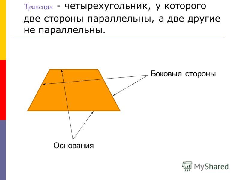 Трапеция - четырехугольник, у которого две стороны параллельны, а две другие не параллельны. Основания Боковые стороны