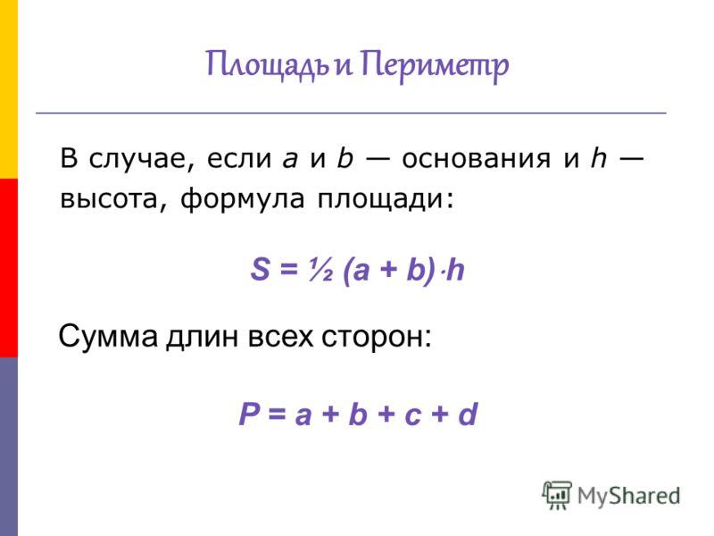 Площадь и Периметр В случае, если a и b основания и h высота, формула площади: Сумма длин всех сторон: P = a + b + c + dP = a + b + c + d S = ½ (a + b) h
