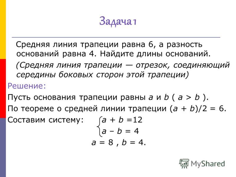 Средняя линия трапеции равна 6, а разность оснований равна 4. Найдите длины оснований. (Средняя линия трапеции отрезок, соединяющий середины боковых сторон этой трапеции) Решение: Пусть основания трапеции равны a и b ( a > b ). По теореме о средней л
