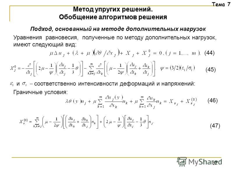 17 Тема 7 Подход, основанный на методе дополнительных нагрузок Уравнения равновесия, полученные по методу дополнительных нагрузок, имеют следующий вид: (44) (45) и соответственно интенсивности деформаций и напряжений: Граничные условия: (46) (47) Мет