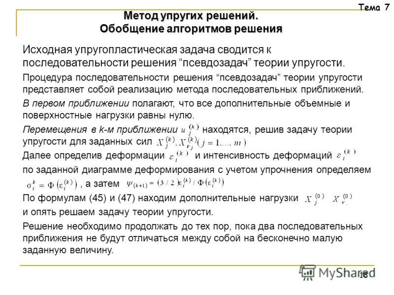 18 Тема 7 Исходная упругопластическая задача сводится к последовательности решения псевдозадач теории упругости. Процедура последовательности решения псевдозадач теории упругости представляет собой реализацию метода последовательных приближений. В пе