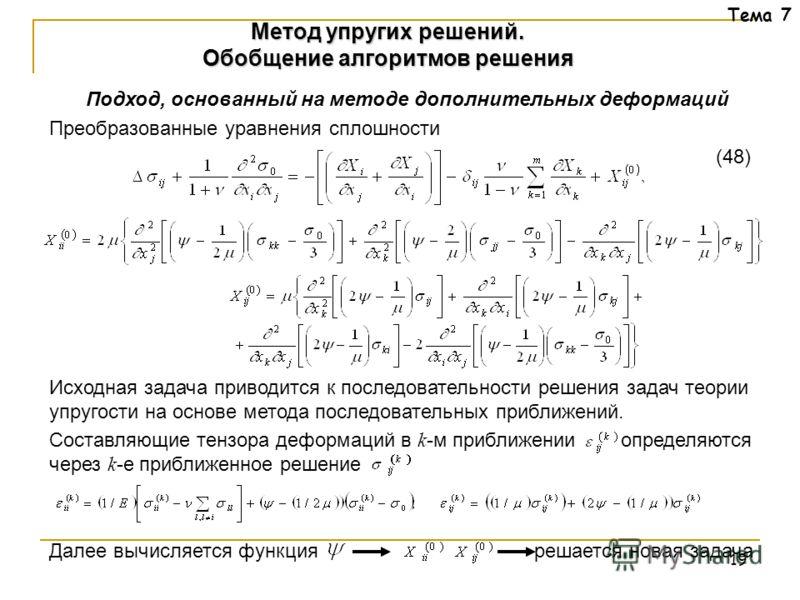 19 Тема 7 Подход, основанный на методе дополнительных деформаций Преобразованные уравнения сплошности (48) Исходная задача приводится к последовательности решения задач теории упругости на основе метода последовательных приближений. Составляющие тенз