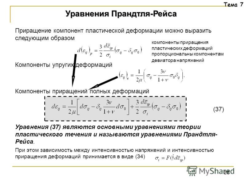 28 Тема 7 Приращение компонент пластической деформации можно выразить следующим образом Компоненты упругих деформаций Компоненты приращений полных деформаций (37) Уравнения (37) являются основными уравнениями теории пластического течения и называются