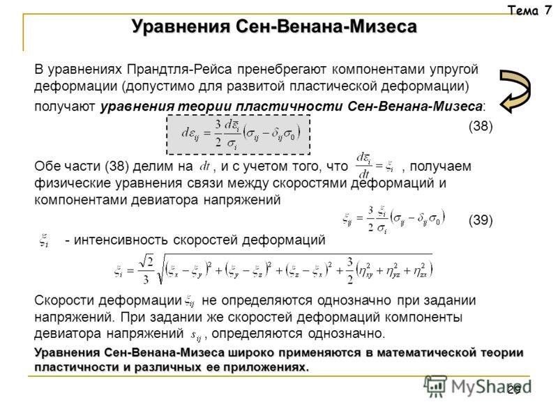 29 Тема 7 В уравнениях Прандтля-Рейса пренебрегают компонентами упругой деформации (допустимо для развитой пластической деформации) получают уравнения теории пластичности Сен-Венана-Мизеса: (38) Обе части (38) делим на, и с учетом того, что, получаем