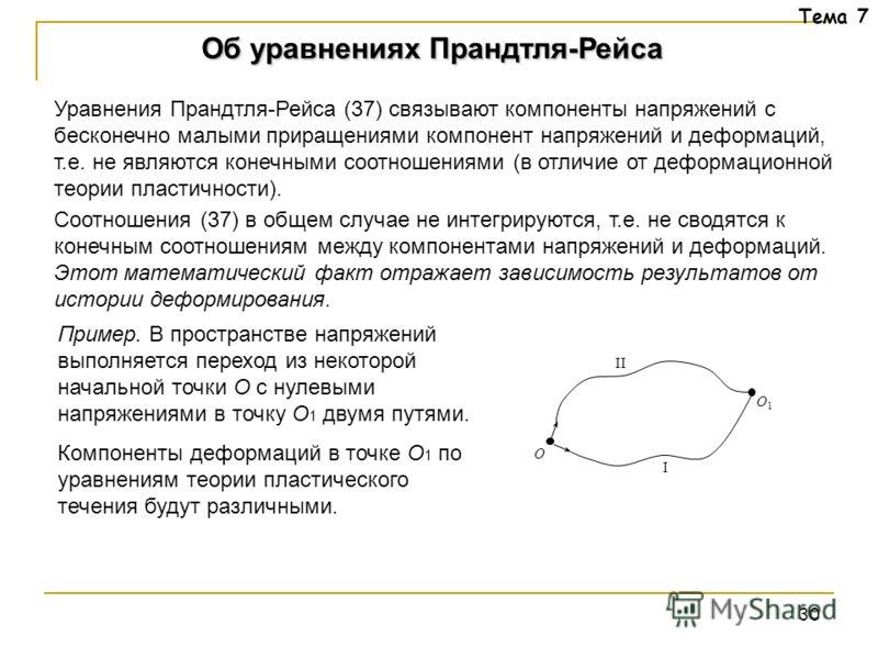 30 Тема 7 Уравнения Прандтля-Рейса (37) связывают компоненты напряжений с бесконечно малыми приращениями компонент напряжений и деформаций, т.е. не являются конечными соотношениями (в отличие от деформационной теории пластичности). Соотношения (37) в