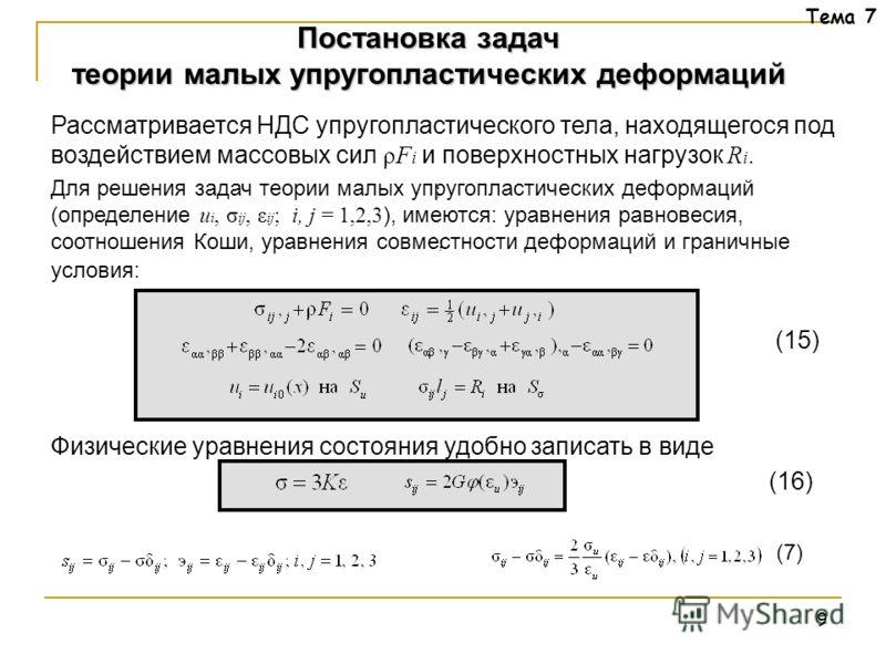 9 Тема 7 Рассматривается НДС упругопластического тела, находящегося под воздействием массовых сил ρF i и поверхностных нагрузок R i. Для решения задач теории малых упругопластических деформаций (определение u i, σ ij, ε ij ; i, j = 1,2,3 ), имеются: