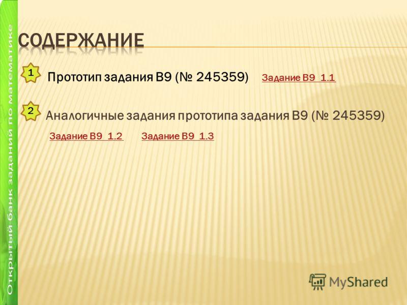 Аналогичные задания прототипа задания B9 ( 245359) Задание В9 1.2 Задание В9 1.3 Задание В9 1.2 Задание В9 1.3 1 2 Прототип задания B9 ( 245359) Задание В9 1.1
