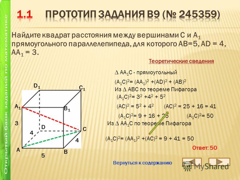 Найдите квадрат расстояния между вершинами С и А 1 прямоугольного параллелепипеда, для которого АВ=5, АD = 4, AA 1 = 3. А B D1D1 C1C1 B1B1 А1А1 D C 5 4 3 АА 1 С - прямоугольный Теоретические сведения (А 1 С) 2 = (АА 1 ) 2 +(АD) 2 + (AB) 2 (А 1 С) 2 =