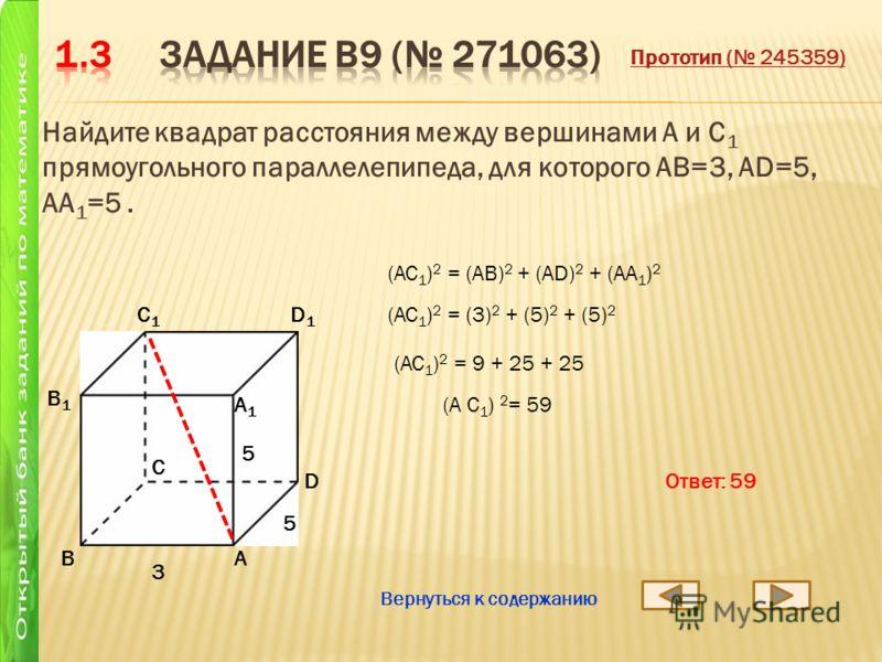 Найдите квадрат расстояния между вершинами A и C 1 прямоугольного параллелепипеда, для которого AB=3, AD=5, AA 1 =5. АB D1D1 C1C1 B1B1 А1А1 D C 3 5 5 (A C 1 ) 2 = 59 (AC 1 ) 2 = (AB) 2 + (AD) 2 + (AA 1 ) 2 (AC 1 ) 2 = (3) 2 + (5) 2 + (5) 2 (AC 1 ) 2