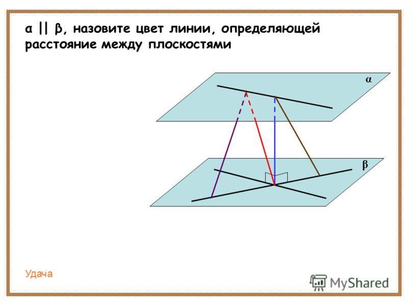 α || β, назовите цвет линии, определяющей расстояние между плоскостями α β Удача