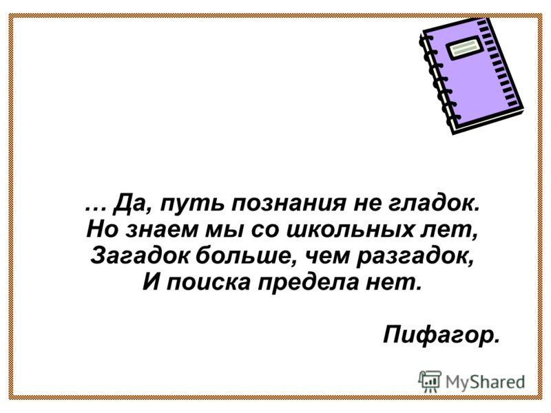 … Да, путь познания не гладок. Но знаем мы со школьных лет, Загадок больше, чем разгадок, И поиска предела нет. Пифагор.