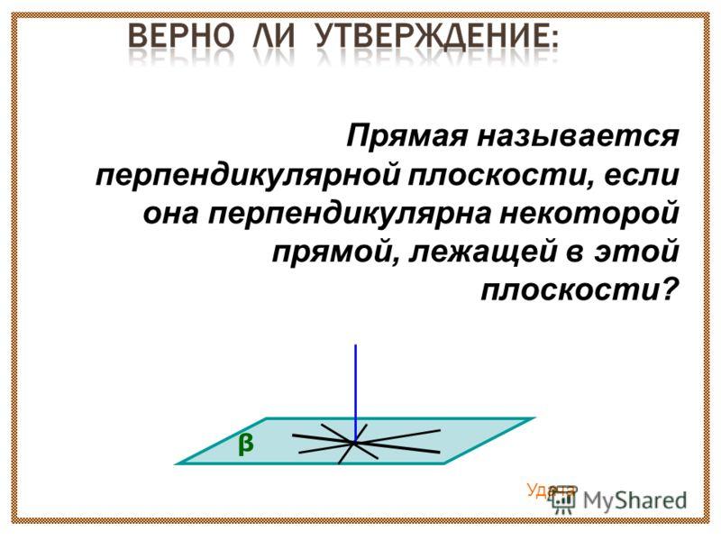 Прямая называется перпендикулярной плоскости, если она перпендикулярна некоторой прямой, лежащей в этой плоскости? β Удача