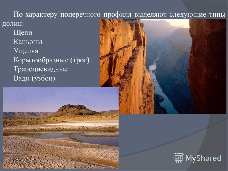 По характеру поперечного профиля выделяют следующие типы долин: Щели Каньоны Ущелья Корытообразные (трог) Трапециевидные Вади (узбои)