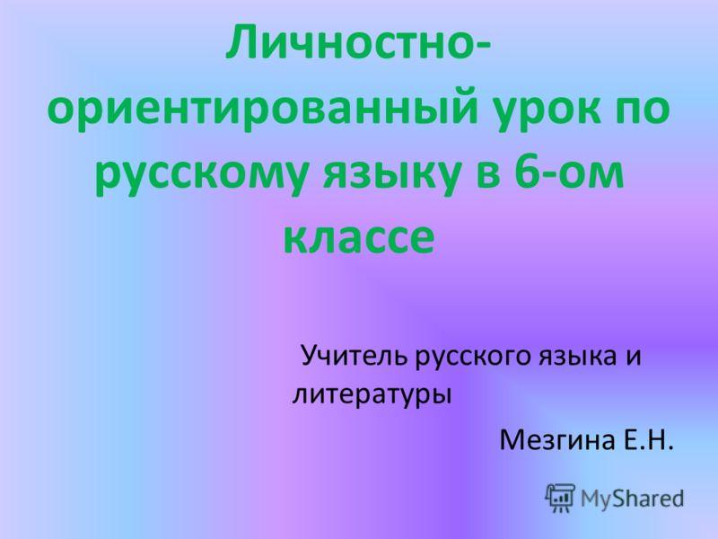 Личностно- ориентированный урок по русскому языку в 6-ом классе Учитель русского языка и литературы Мезгина Е.Н.