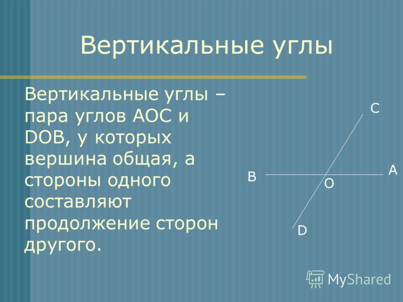 Вертикальные углы – пара углов АОС и DOB, у которых вершина общая, а стороны одного составляют продолжение сторон другого. A B C D O Вертикальные углы